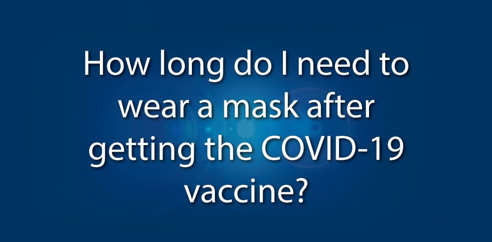 Watch the video: How long do I need to wear a mask after getting the COVID-19 vaccine?